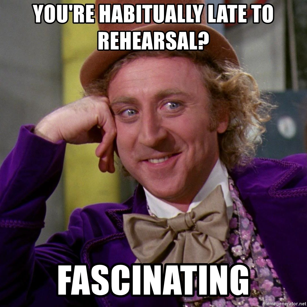Willy Wonka - you're habitually late to rehearsal? Fascinating