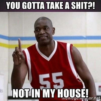 Not in my house Mutombo - you gotta take a shit?! not in my house!