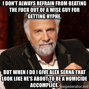I dont always warn people before they catch a beat down - I don't always refrain from beating the fuck out of a wise guy for getting hyphe. But when I do I give Alex Serna that look like he's about to be a homicide accomplice.