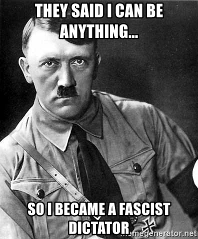 Hitler - They said I can be anything... So I became a fascist dictator