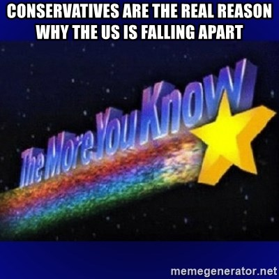 The more you know - conservatives are the real reason why the US is falling apart