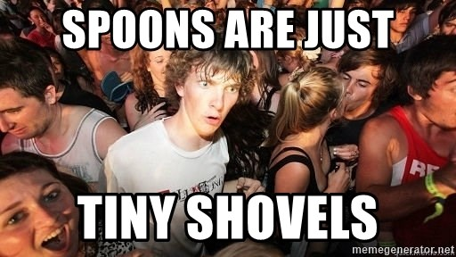 Sudden Realization Ralph - Spoons are just tiny shovels