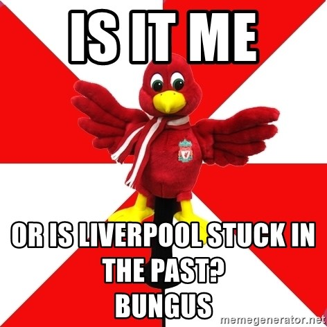 Liverpool Problems - is it me  or is liverpool stuck in the past?                                                                                     bungus