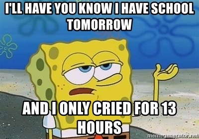 I'll have you know - I'll have you know I have school tomorrow And I only cried for 13 hours