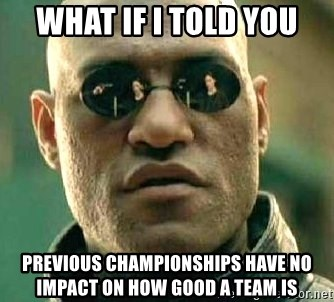 What if I told you / Matrix Morpheus - What if I told you Previous championships have no impact on how good a team is