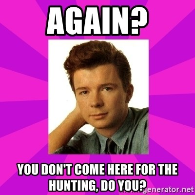 RIck Astley - Again? You don't come here for the hunting, do you?