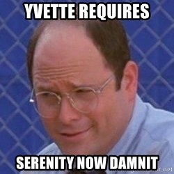 George Costanza - YVETTE REQUIRES SERENITY NOW DAMNIT