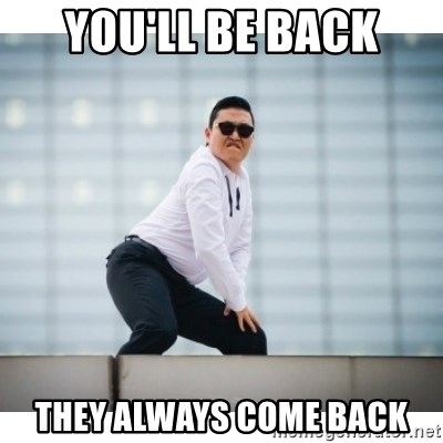 youll be back they always come back you'll be back they always come back psy meme meme generator