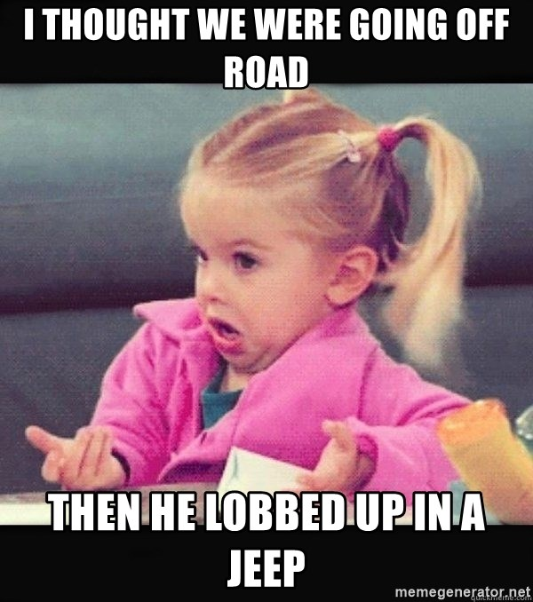 I have no idea little girl  - I thought we were going off road then he lobbed up in a jeep
