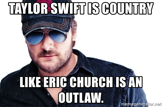 Eric Church - Taylor Swift is country Like Eric Church is an outlaw.
