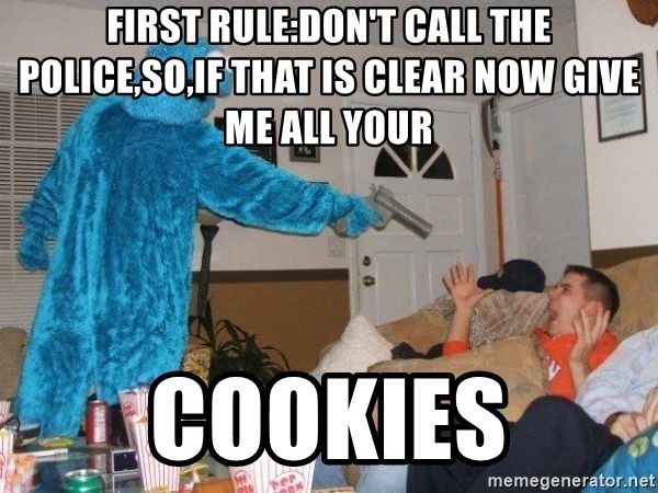 Bad Ass Cookie Monster - first rule:don't call the police,so,if that is clear now give me all your cookies