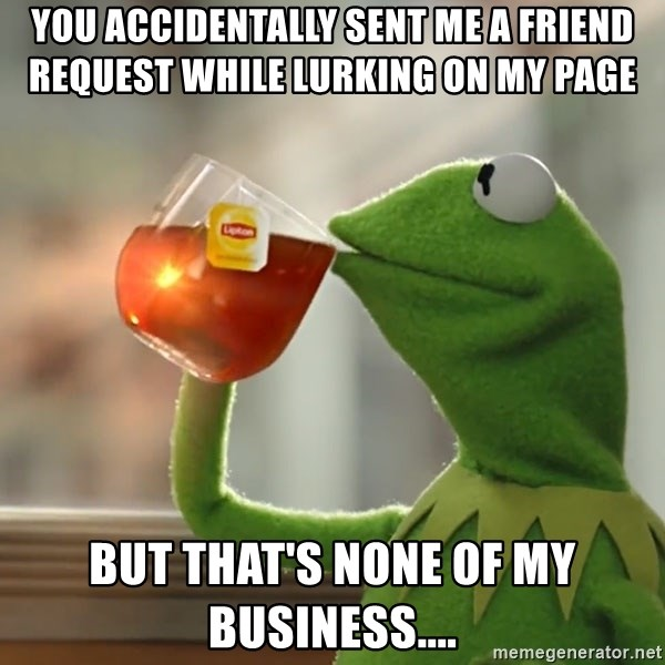 Kermit The Frog Drinking Tea - You accidentally sent me a friend request while lurking on my page  But that's none of my business....