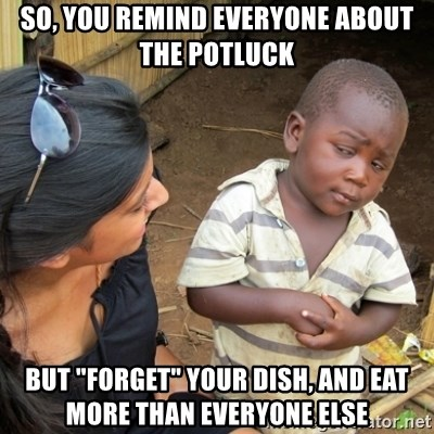 """Skeptical 3rd World Kid - So, you remind everyone about the potluck but """"forget"""" your dish, and eat more than everyone else"""