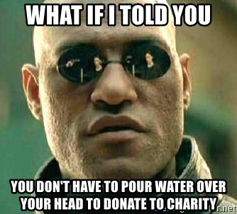 What if I told you / Matrix Morpheus - WHAT IF I TOLD YOU YOU DON'T HAVE TO POUR WATER OVER YOUR HEAD TO DONATE TO CHARITY