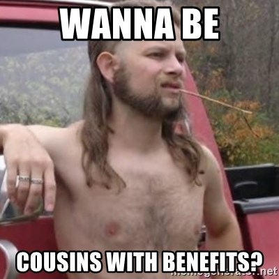 Stereotypical Redneck - wanna be cousins with benefits?