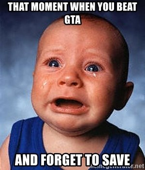 Crying Baby - that moment when you beat gta and forget to save
