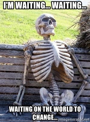 Waiting Skeleton - I'm Waiting... Waiting... Waiting on the world to change...