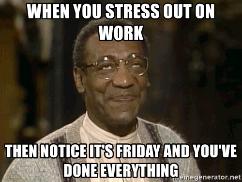 Funny Meme Its Friday : When you stress out on work then notice it's friday and you've done