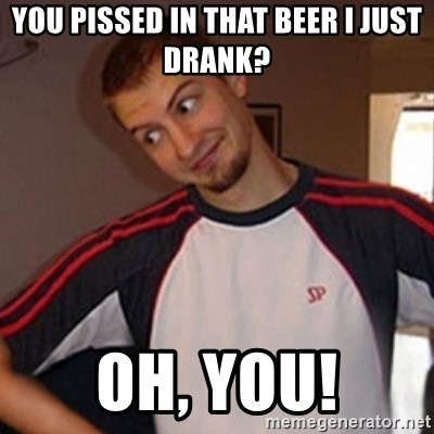 Oh you guy - you pissed in that beer i just drank? oh, you!