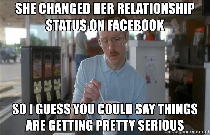 so i guess you could say things are getting pretty serious - She changed her relationship status on Facebook  So I guess you could say things are getting pretty serious