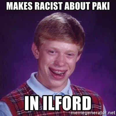 Bad Luck Brian - Makes racist about paki In Ilford