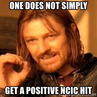 One Does Not Simply - One does not simply Get a positive NCIC hit