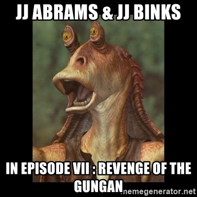 Jar Jar Binks - jj Abrams & jj binks in episode vii : revenge of the gungan