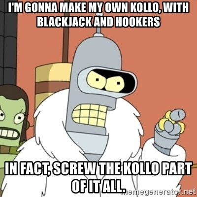 bender blackjack and hookers - I'm gonna make my own kollo, with blackjack and hookers In fact, screw the kollo part of it all.