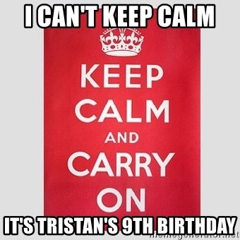 Keep Calm - I Can't Keep Calm  It's Tristan's 9th Birthday