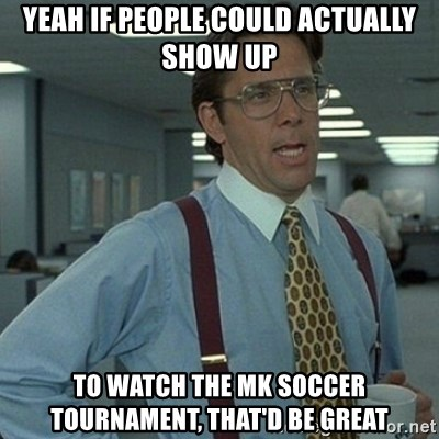 Yeah that'd be great... - Yeah If people could actually show up to watch the mk soccer tournament, that'd be great