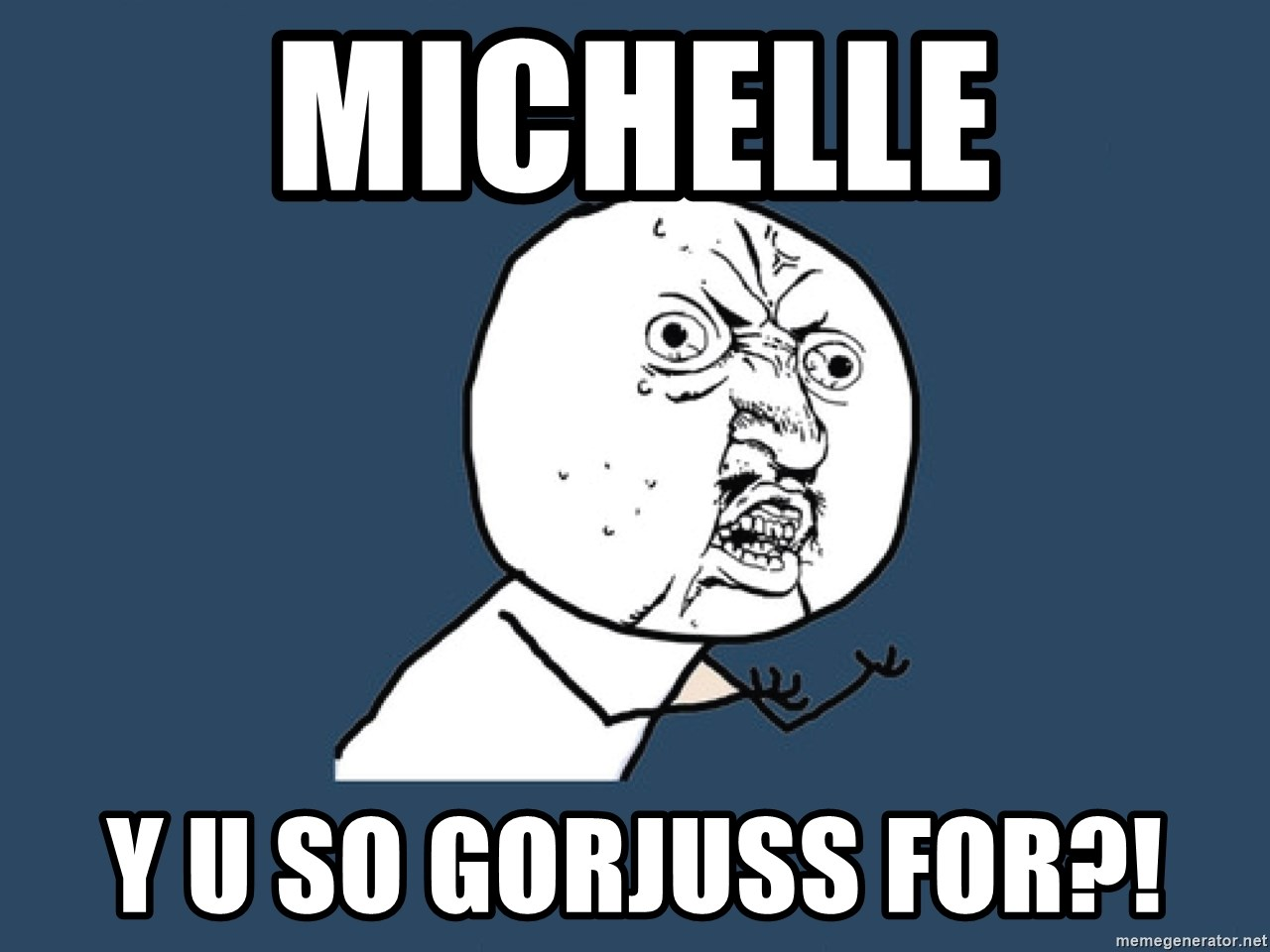 Y U No - michelle y u so gorjuss for?!