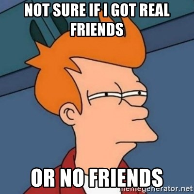 Not sure if troll - Not sure if I got real friends or no friends