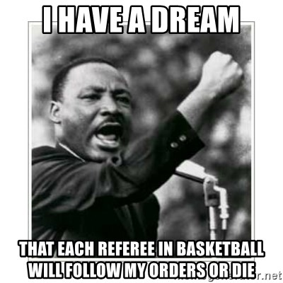 I HAVE A DREAM - I HAVE A DREAM THAT EACH REFEREE IN BASKETBALL WILL FOLLOW MY ORDERS OR DIE