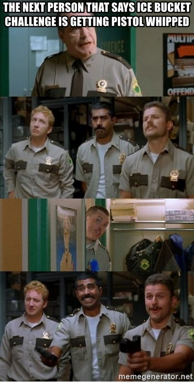 Super Troopers Shenanigans - The next person that says ice bucket challenge is getting pistol whipped