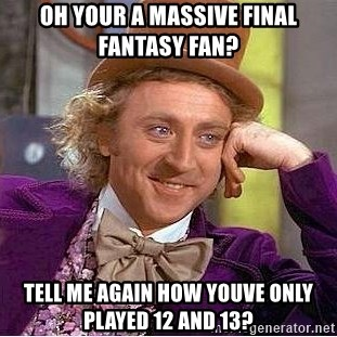 Willy Wonka - oh your a massive final fantasy fan? Tell me again how youve only played 12 and 13?