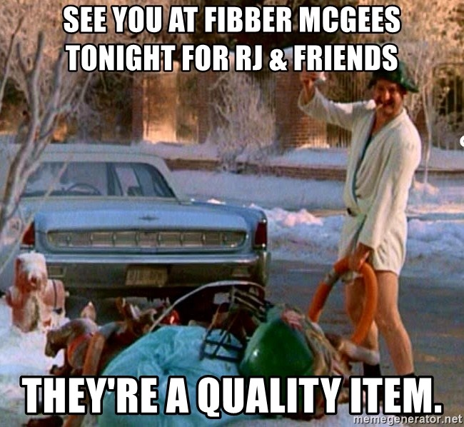 Cousin Eddie - See you at Fibber McGees tonight for RJ & Friends They're a quality item.