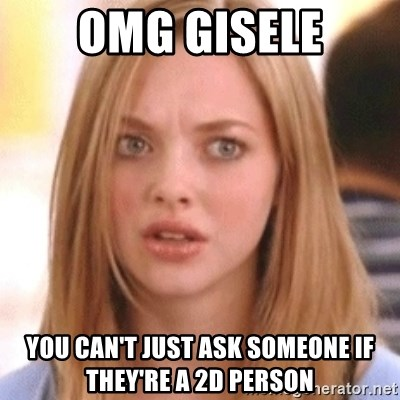 OMG KAREN - OMG GISELE You can't just ask someone if they're a 2D person