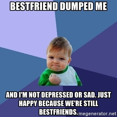 Bestfriend dumped me and I'm not depressed or sad  Just