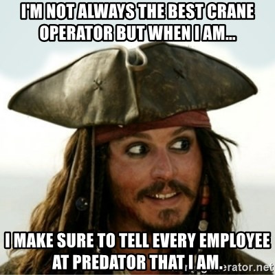 Captain Jack Sparow - I'm not always the best crane operator but when I am... I make sure to tell every employee at predator that I am.