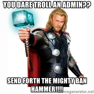 53958782 you dare troll an admin?? send forth the mighty ban hammer