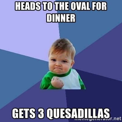 Success Kid - Heads to the Oval for dinner gets 3 quesadillas