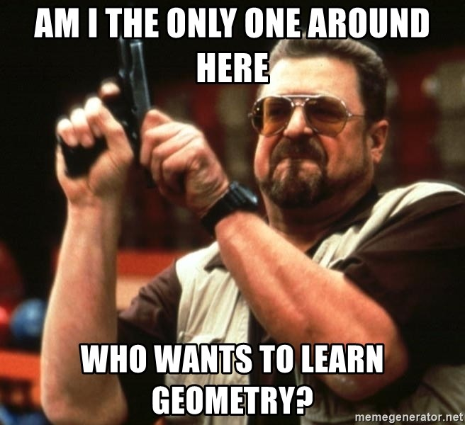 Big Lebowski - Am I the only one around here who wants to learn Geometry?