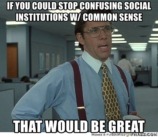 That would be great - If you could stop confusing social institutions w/ common sense that would be great