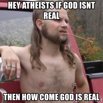 Stereotypical Redneck - hey atheists if god isnt real then how come god is real