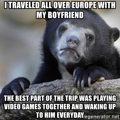 Confession Bear - I traveled all over Europe with my boyfriend the best part of the trip was playing video games together and waking up to him everyday