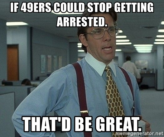 Office Space That Would Be Great - If 49ers could stop getting arrested. That'd be great.