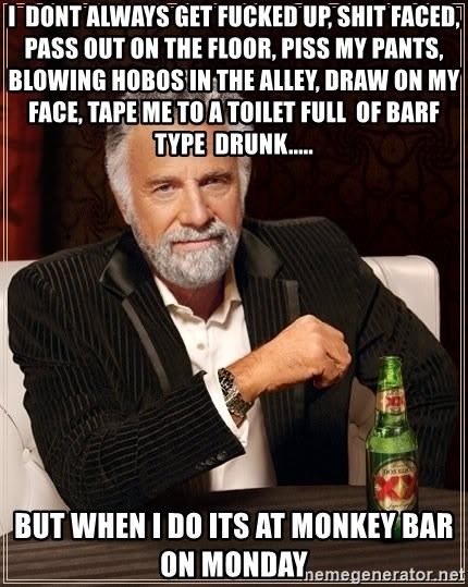 The Most Interesting Man In The World - I  dont always get fucked up, shit faced, pass out on the floor, piss my pants, blowing hobos in the alley, draw on my face, tape me to a toilet full  of barf type  drunk..... but when i do its at monkey bar on monday