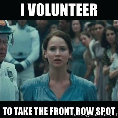 I volunteer as tribute Katniss - I volunteer  to take the front row spot