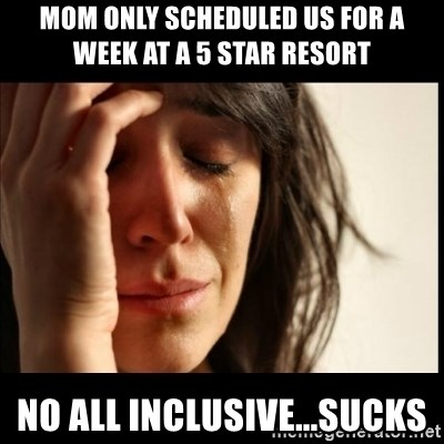 First World Problems - Mom only scheduled us for a week at a 5 star resort no all inclusive...sucks
