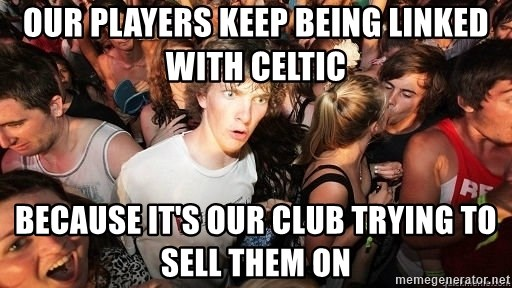 Sudden Realization Ralph - our players keep being linked with celtic because it's our club trying to sell them on